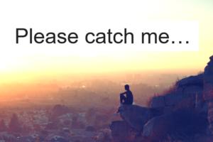 Please catch me…