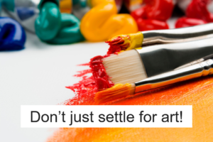 Don't just settle for art