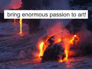 bring enormous passion to art