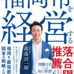 リーダーたるものどう考え、どう動く?「福岡市を経営する/高島宗一郎」